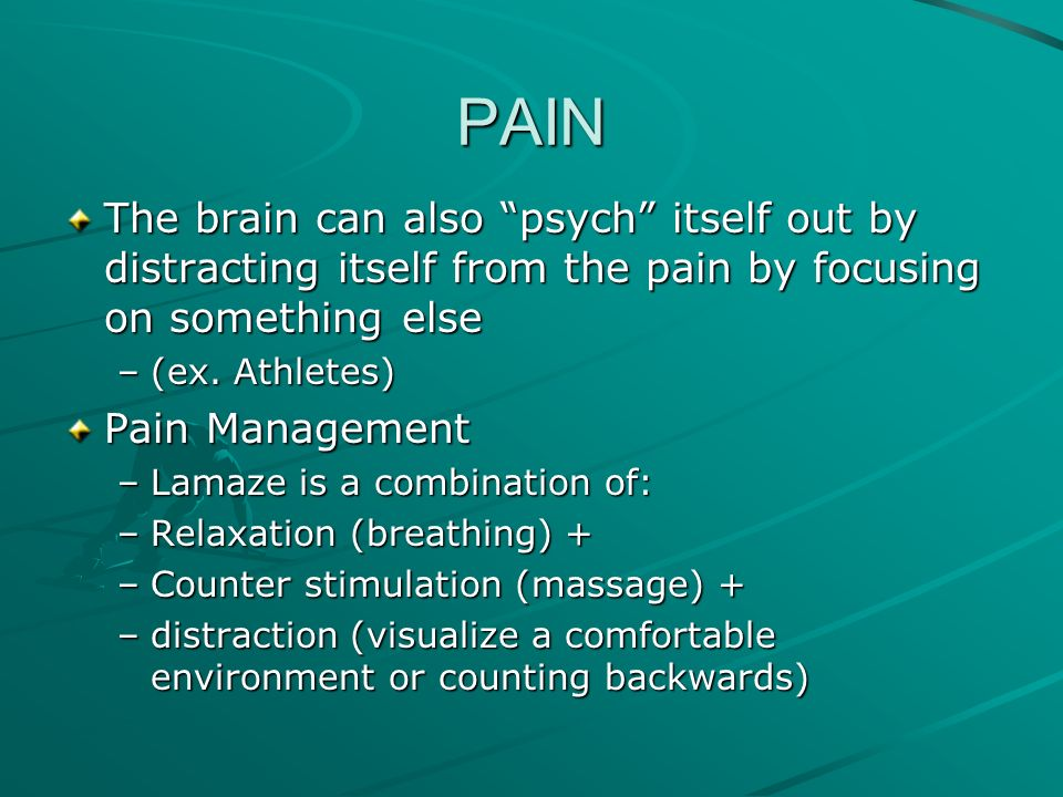 PAIN The brain can also psych itself out by distracting itself from the pain by focusing on something else.