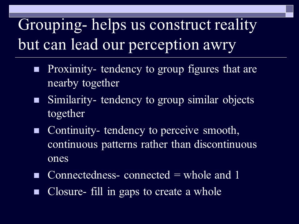 Grouping- helps us construct reality but can lead our perception awry