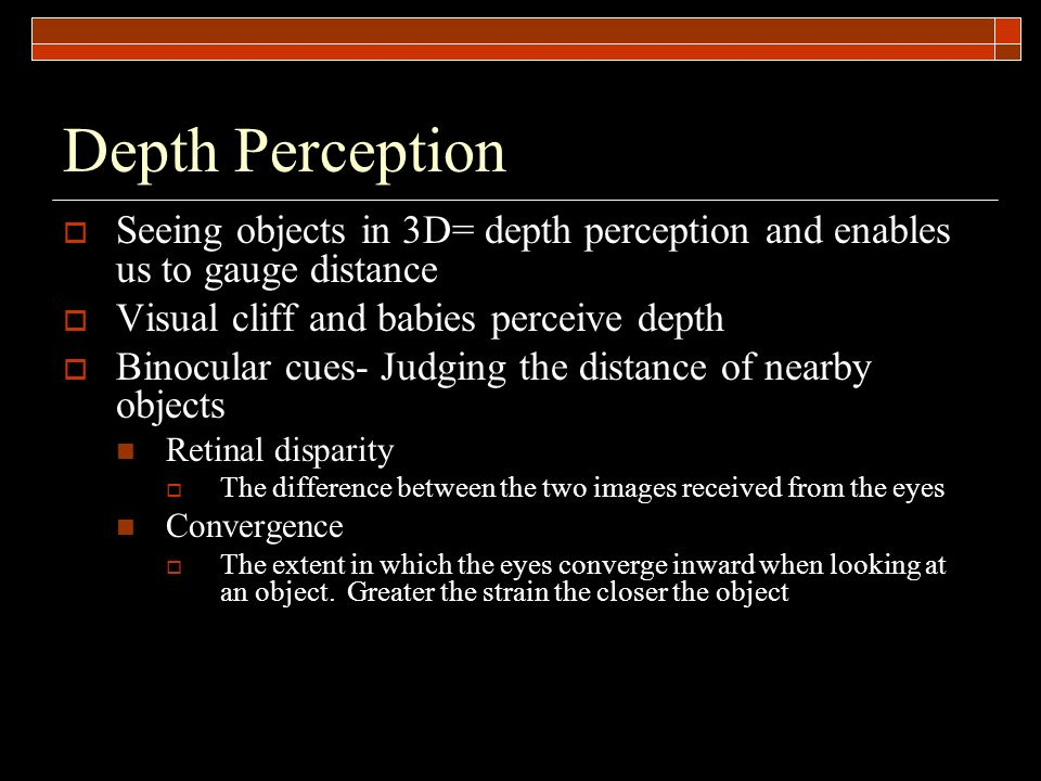 Depth Perception Seeing objects in 3D= depth perception and enables us to gauge distance. Visual cliff and babies perceive depth.