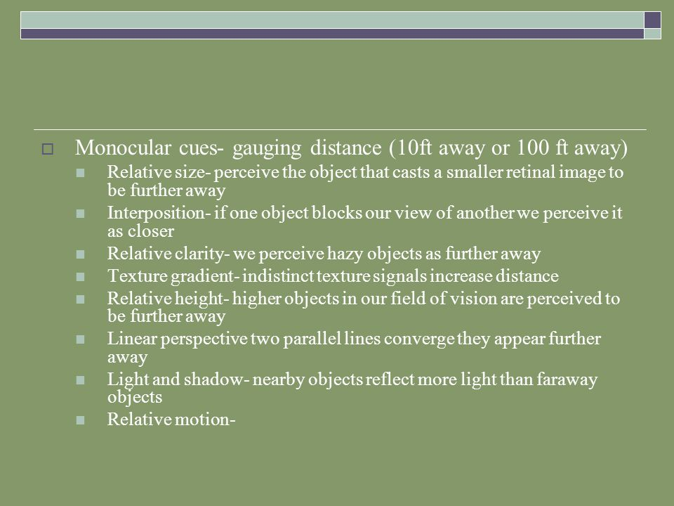 Monocular cues- gauging distance (10ft away or 100 ft away)