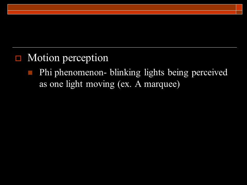 Motion perception Phi phenomenon- blinking lights being perceived as one light moving (ex.