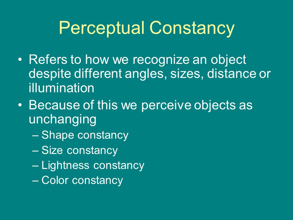 Perceptual Constancy Refers to how we recognize an object despite different angles, sizes, distance or illumination.