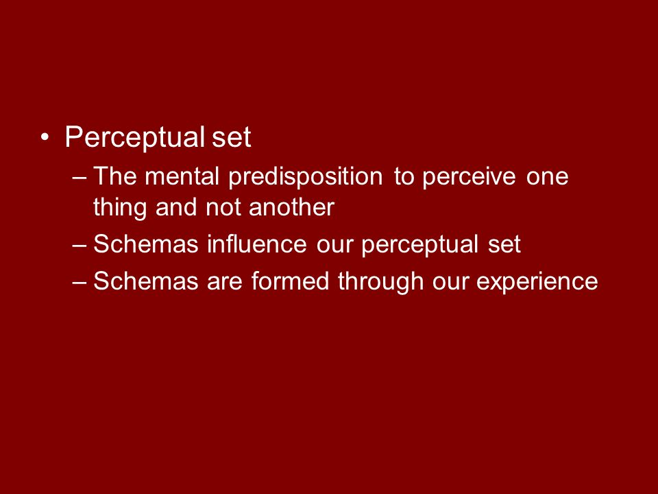 Perceptual set The mental predisposition to perceive one thing and not another. Schemas influence our perceptual set.
