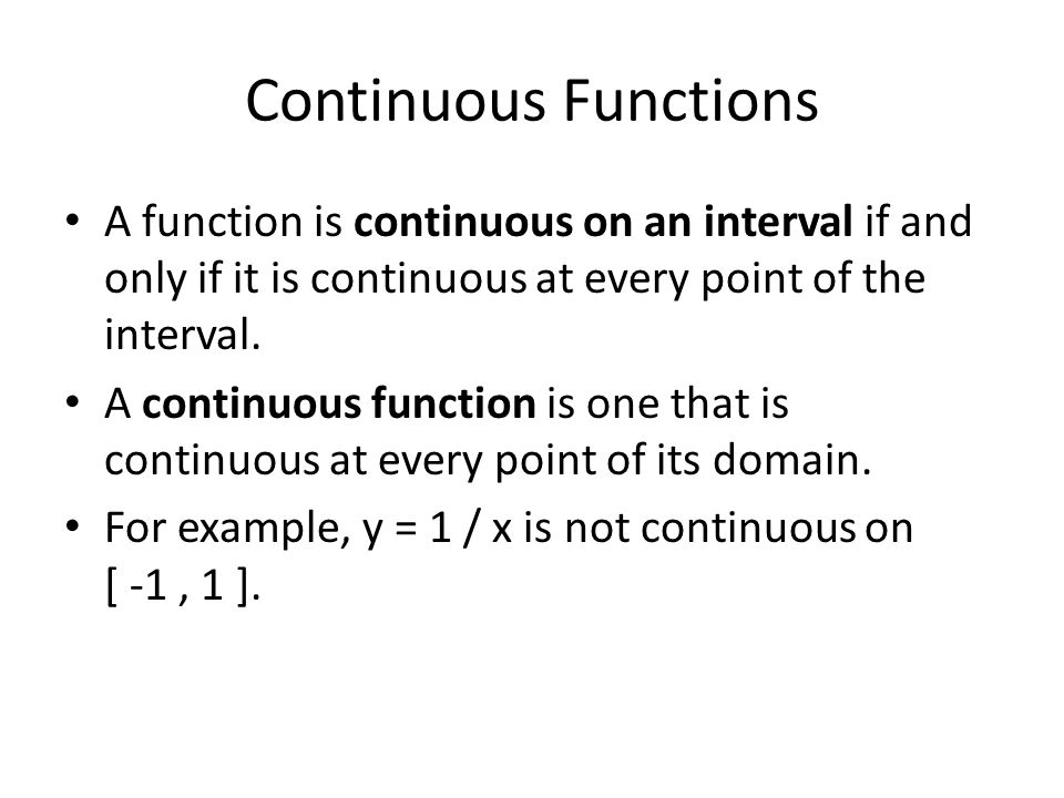 Continuous Functions A function is continuous on an interval if and only if it is continuous at every point of the interval.