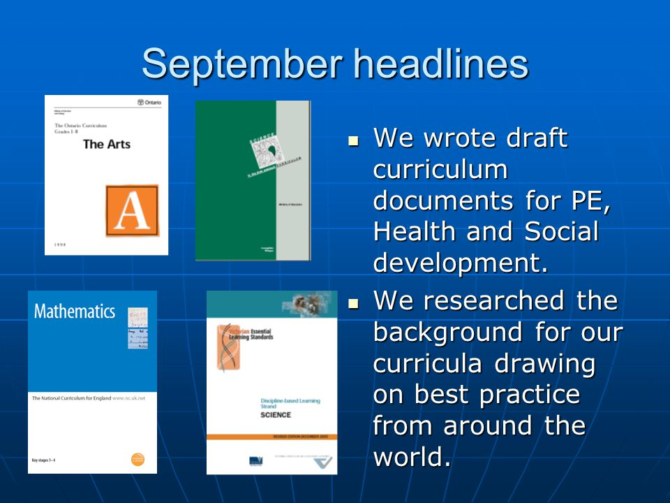 September headlines We wrote draft curriculum documents for PE, Health and Social development.