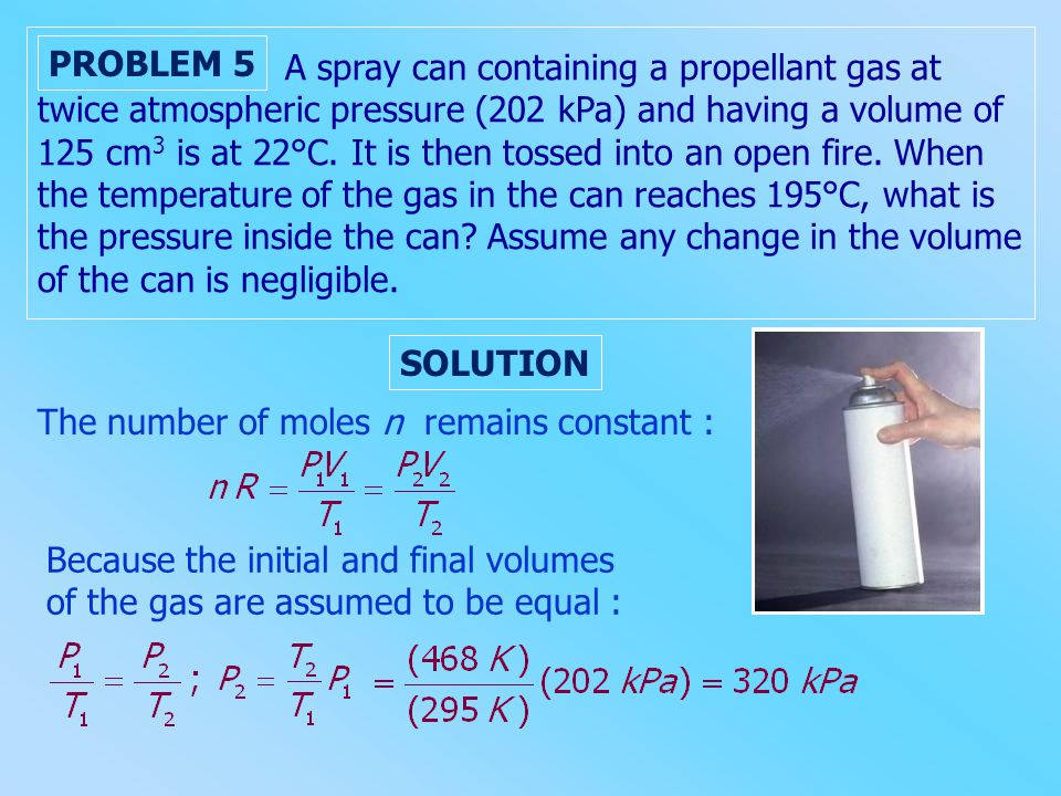 A spray can containing a propellant gas at twice atmospheric pressure (202 kPa) and having a volume of 125 cm3 is at 22°C. It is then tossed into an open fire. When the temperature of the gas in the can reaches 195°C, what is the pressure inside the can Assume any change in the volume of the can is negligible.