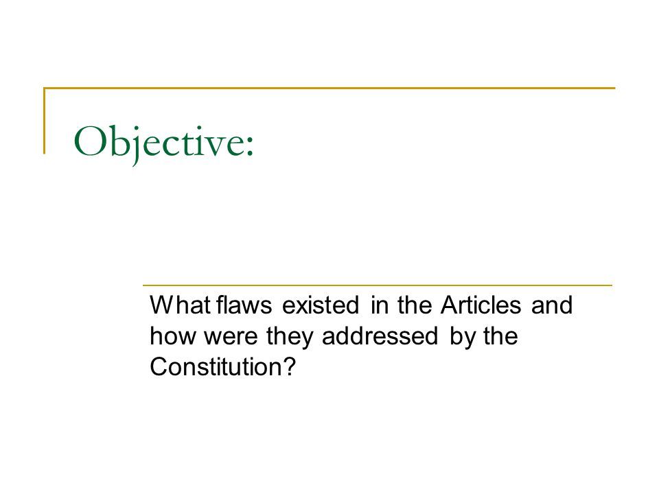 Objective: What flaws existed in the Articles and how were they addressed by the Constitution