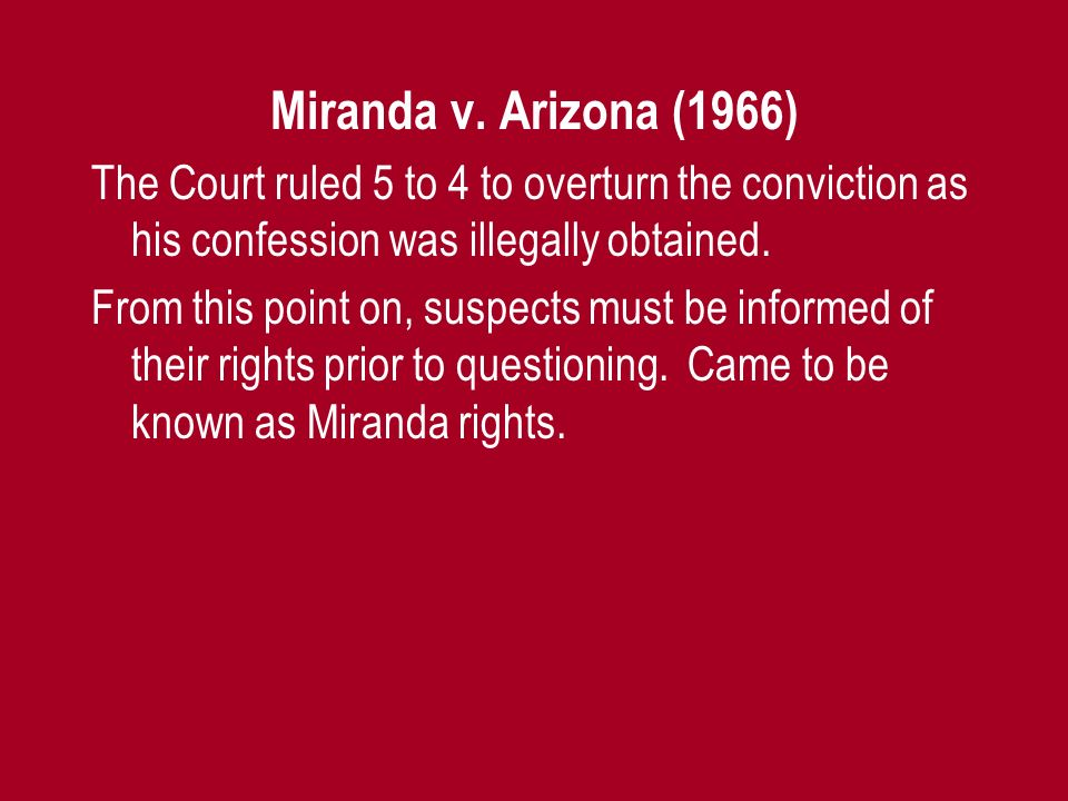 Miranda v. Arizona (1966) The Court ruled 5 to 4 to overturn the conviction as his confession was illegally obtained.