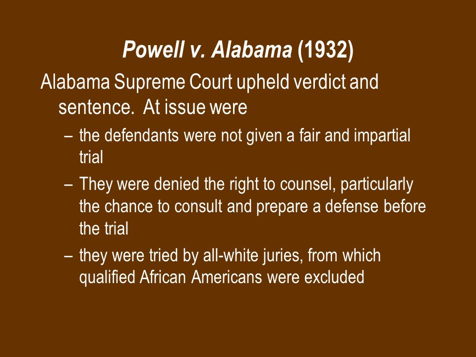 Powell v. Alabama (1932) Alabama Supreme Court upheld verdict and sentence. At issue were. the defendants were not given a fair and impartial trial.