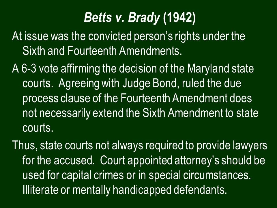 Betts v. Brady (1942) At issue was the convicted person's rights under the Sixth and Fourteenth Amendments.