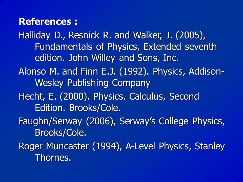 References : Halliday D., Resnick R. and Walker, J. (2005), Fundamentals of Physics, Extended seventh edition. John Willey and Sons, Inc.