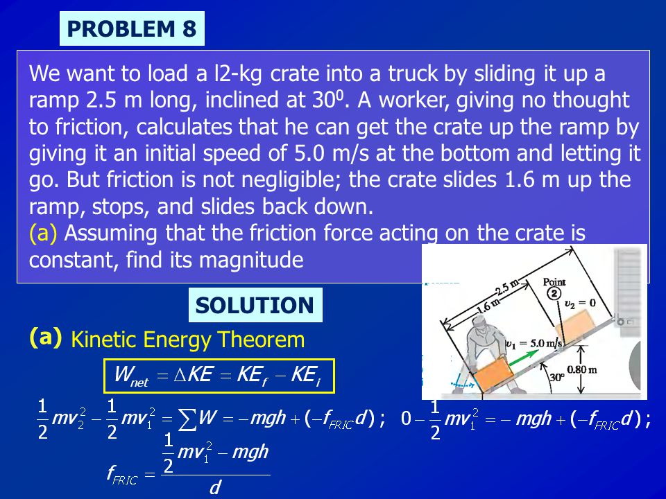 PROBLEM 8 We want to load a l2-kg crate into a truck by sliding it up a. ramp 2.5 m long, inclined at 300. A worker, giving no thought.