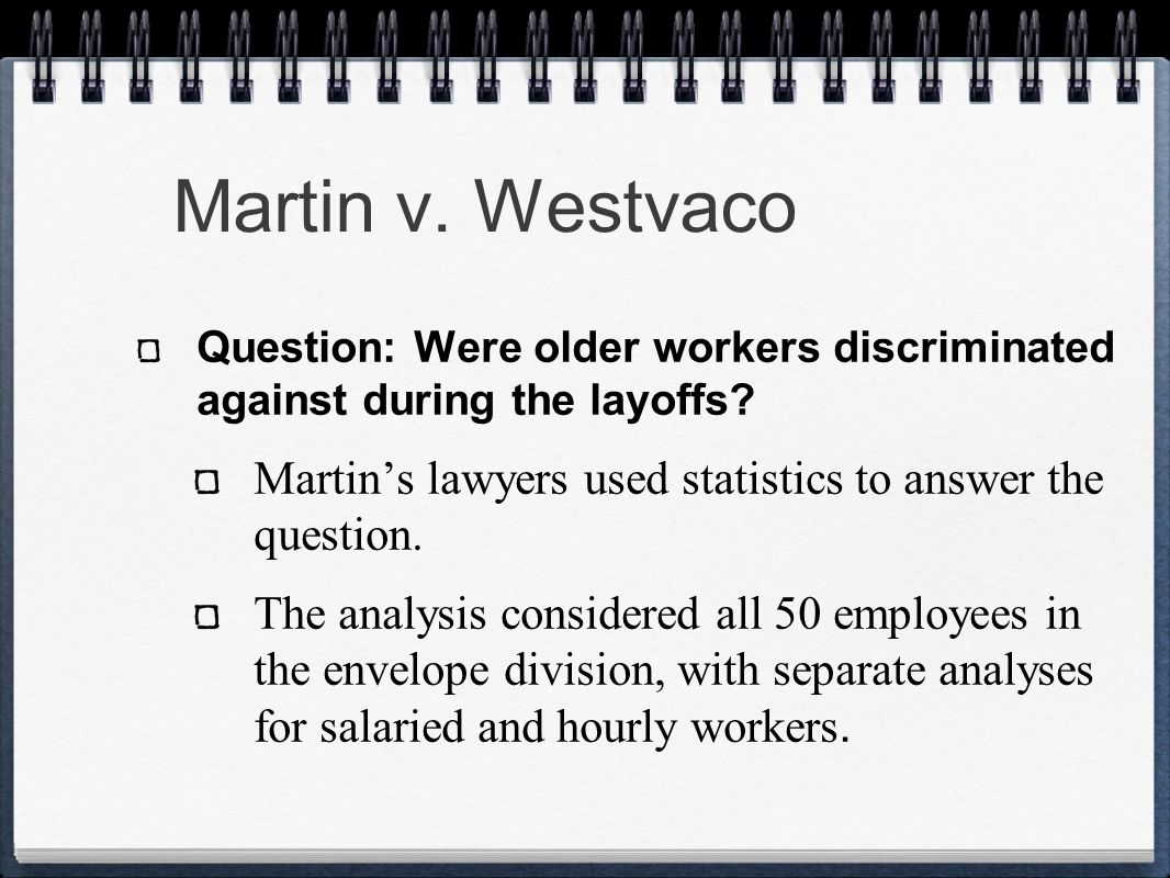Martin v. Westvaco Question: Were older workers discriminated against during the layoffs Martin's lawyers used statistics to answer the question.