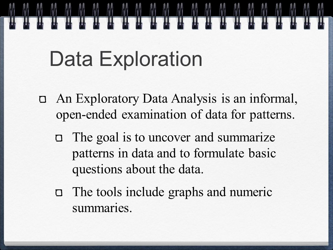 Data Exploration An Exploratory Data Analysis is an informal, open-ended examination of data for patterns.