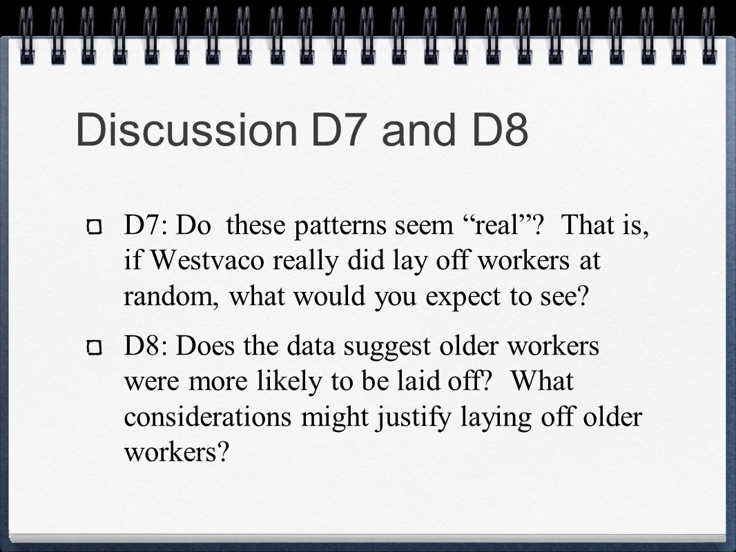 Discussion D7 and D8 D7: Do these patterns seem real That is, if Westvaco really did lay off workers at random, what would you expect to see