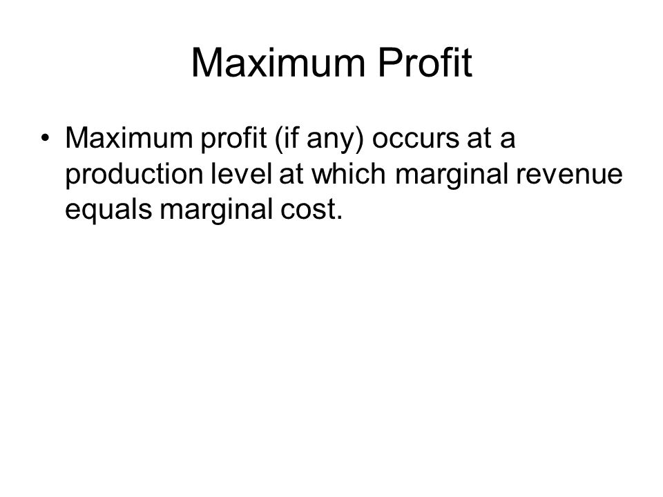 Maximum Profit Maximum profit (if any) occurs at a production level at which marginal revenue equals marginal cost.