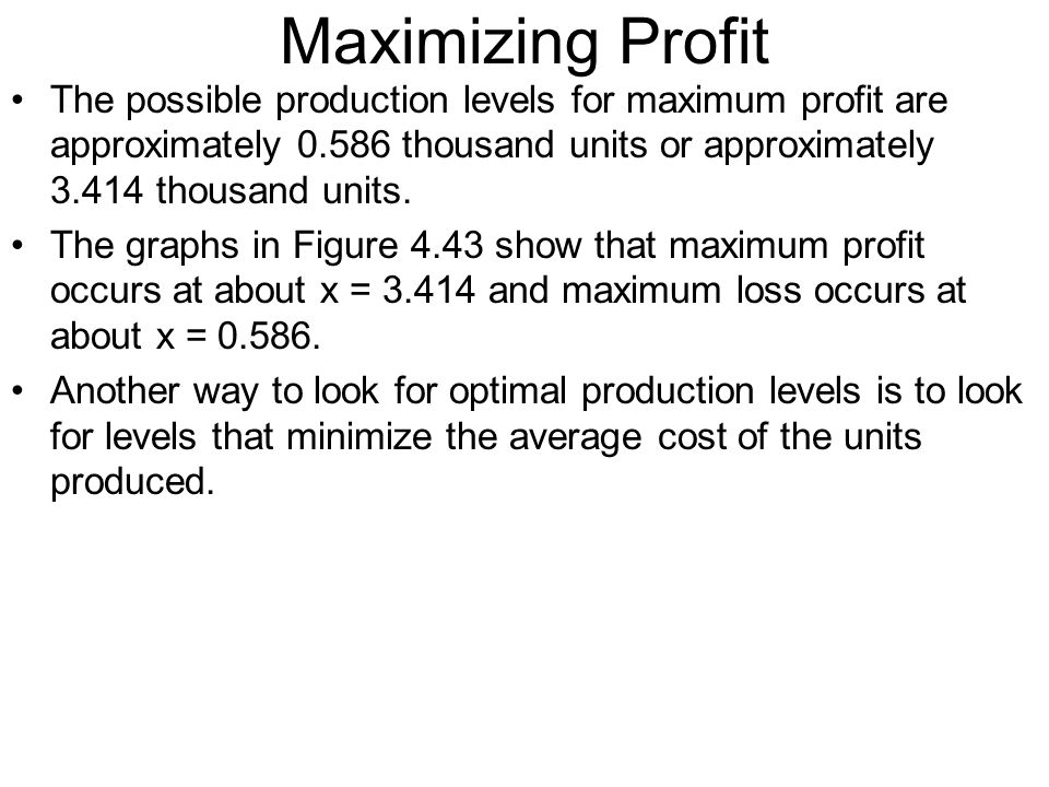 Maximizing Profit The possible production levels for maximum profit are approximately 0.586 thousand units or approximately 3.414 thousand units.