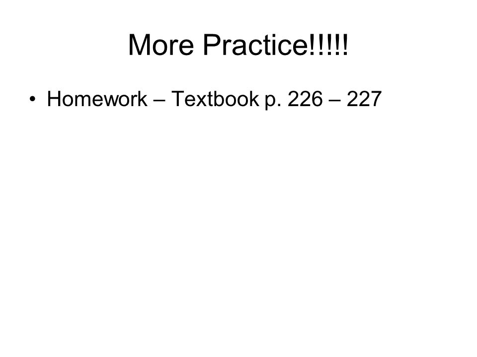 More Practice!!!!! Homework – Textbook p. 226 – 227