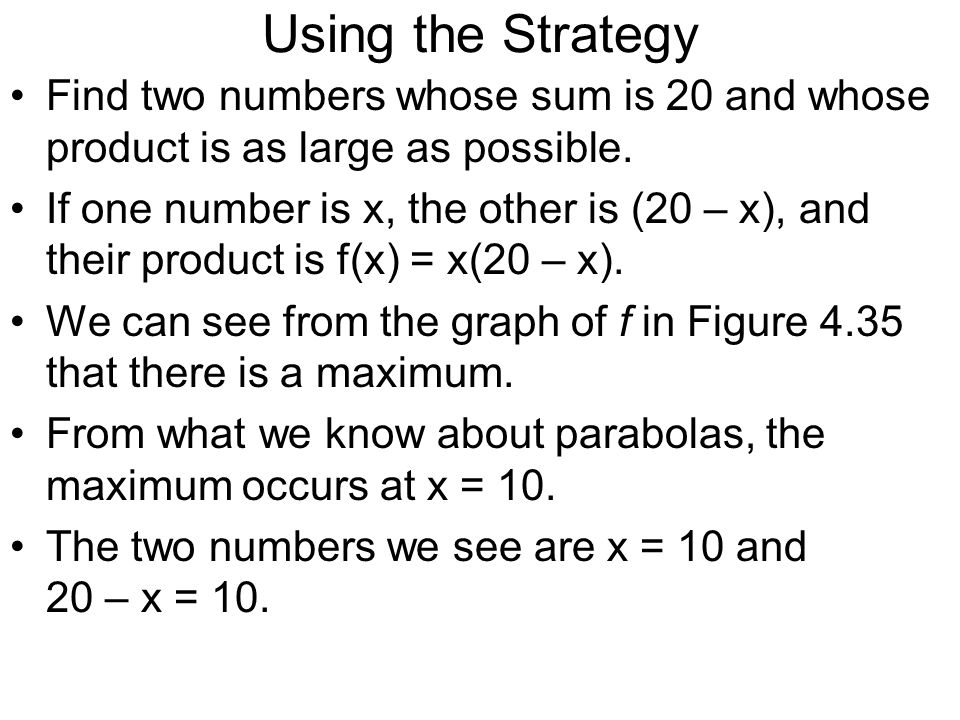 Using the Strategy Find two numbers whose sum is 20 and whose product is as large as possible.