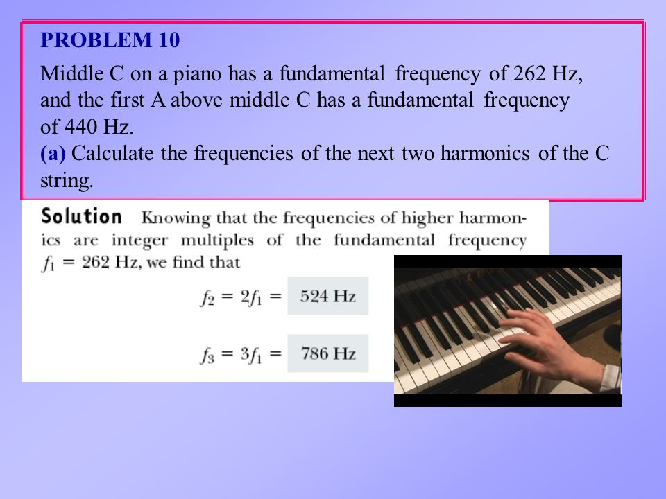 PROBLEM 10 Middle C on a piano has a fundamental frequency of 262 Hz, and the first A above middle C has a fundamental frequency.