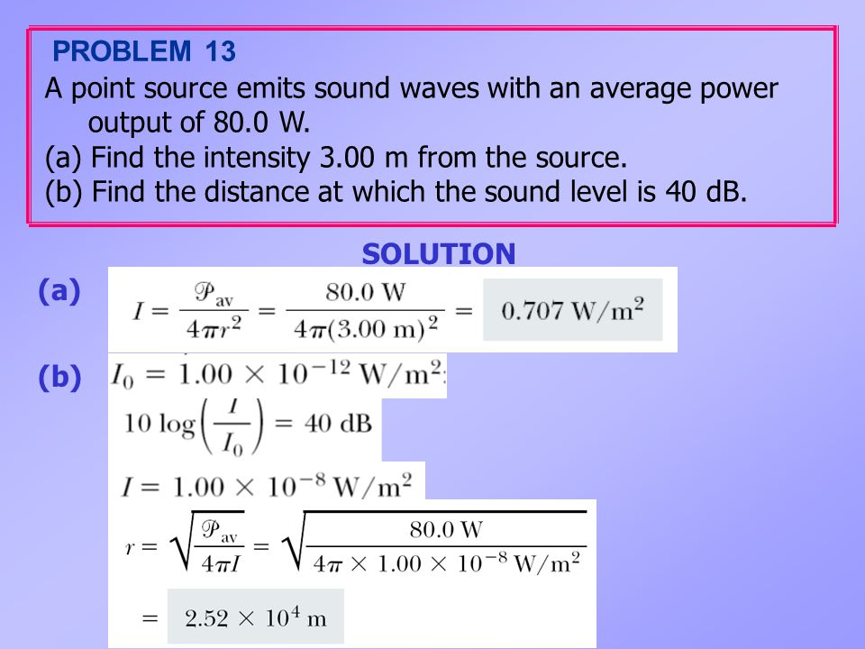 PROBLEM 13 A point source emits sound waves with an average power output of 80.0 W. (a) Find the intensity 3.00 m from the source.