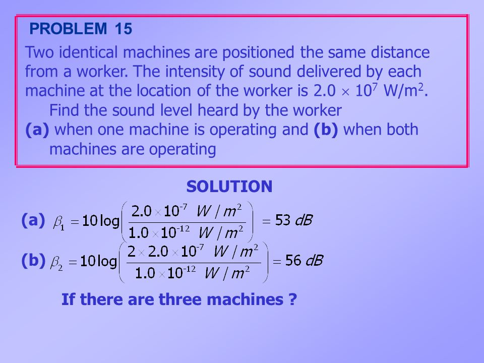 PROBLEM 15 Two identical machines are positioned the same distance. from a worker. The intensity of sound delivered by each.