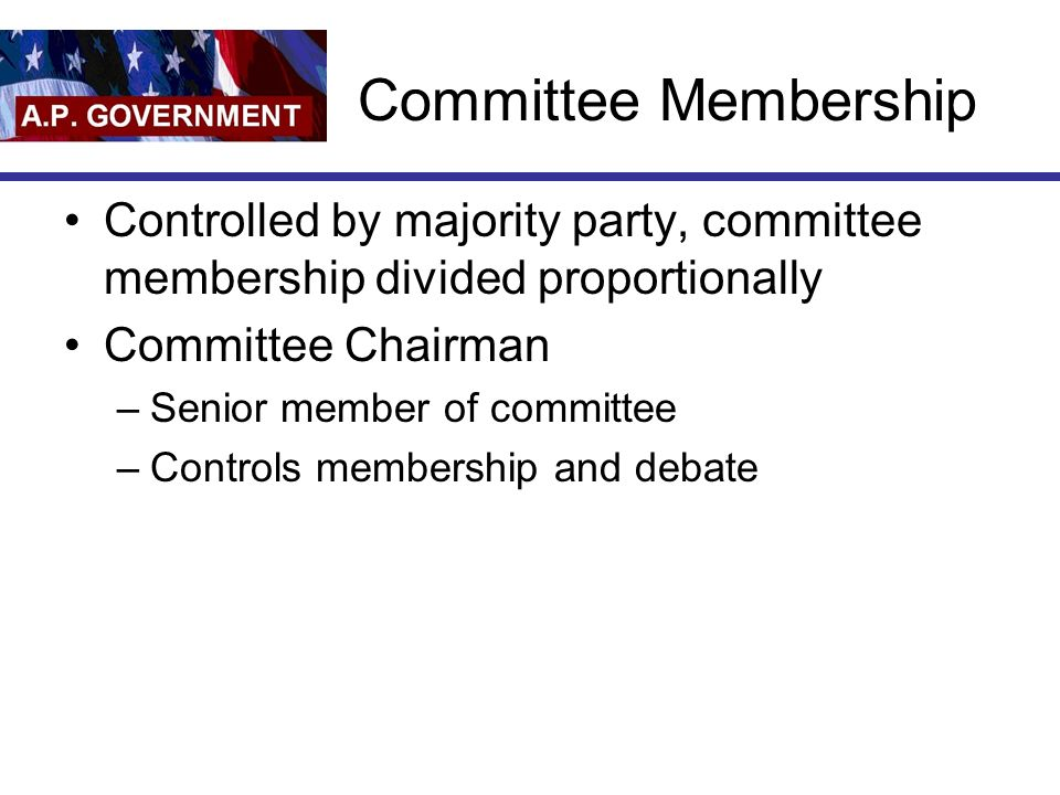 Committee Membership Controlled by majority party, committee membership divided proportionally. Committee Chairman.