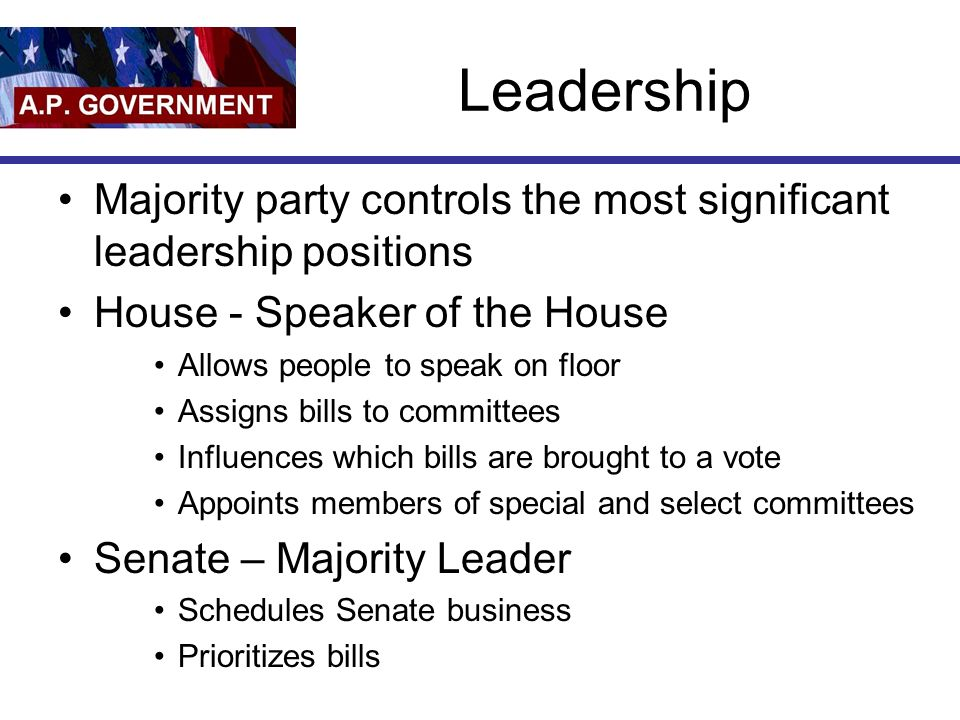Leadership Majority party controls the most significant leadership positions. House - Speaker of the House.