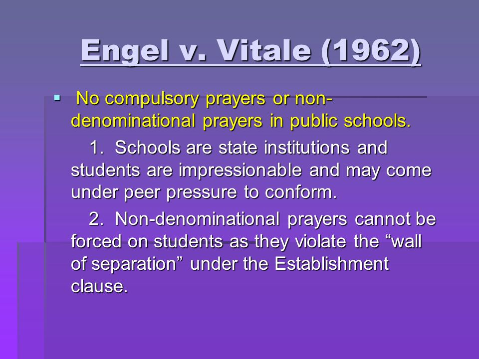 Engel v. Vitale (1962) No compulsory prayers or non-denominational prayers in public schools.