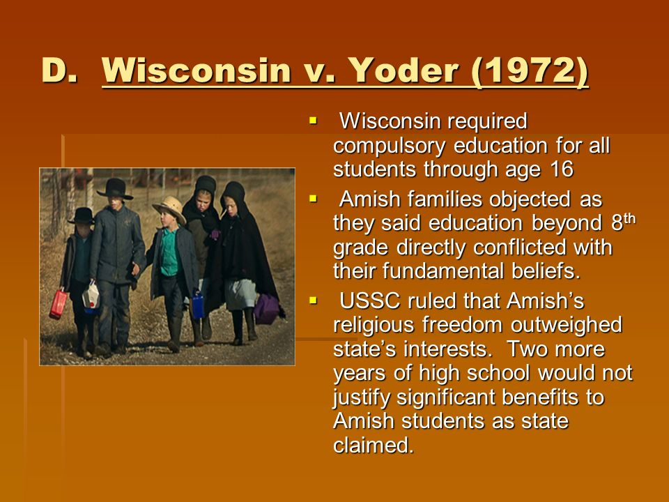 D. Wisconsin v. Yoder (1972) Wisconsin required compulsory education for all students through age 16.