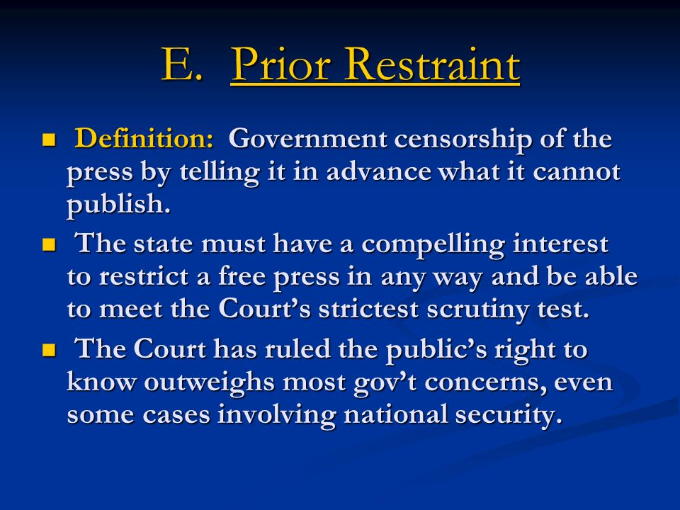 E. Prior Restraint Definition: Government censorship of the press by telling it in advance what it cannot publish.