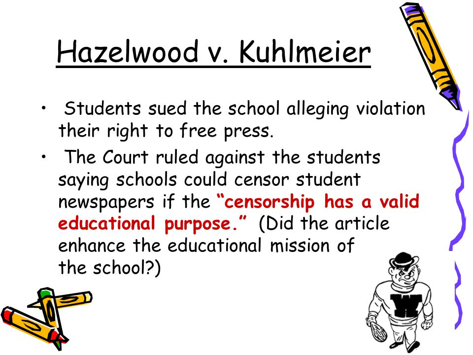 Hazelwood v. Kuhlmeier Students sued the school alleging violation their right to free press.