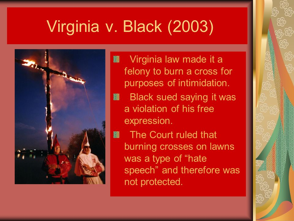 Virginia v. Black (2003) Virginia law made it a felony to burn a cross for purposes of intimidation.