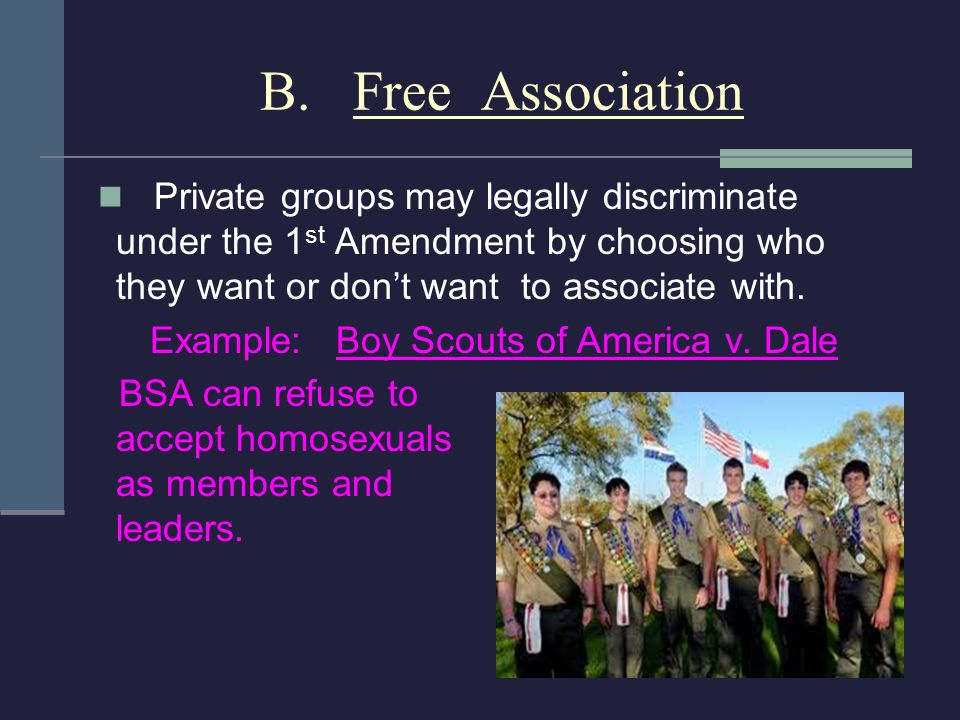 B. Free Association Private groups may legally discriminate under the 1st Amendment by choosing who they want or don't want to associate with.