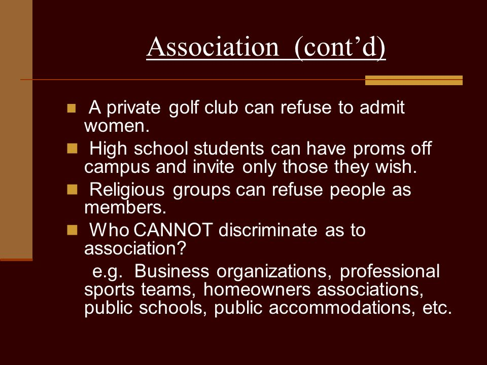 Association (cont'd) A private golf club can refuse to admit women. High school students can have proms off campus and invite only those they wish.
