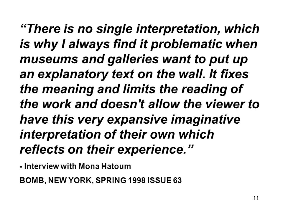 There is no single interpretation, which is why I always find it problematic when museums and galleries want to put up an explanatory text on the wall. It fixes the meaning and limits the reading of the work and doesn t allow the viewer to have this very expansive imaginative interpretation of their own which reflects on their experience.