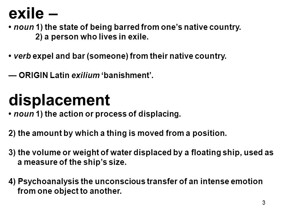 exile – • noun 1) the state of being barred from one's native country. 2) a person who lives in exile.