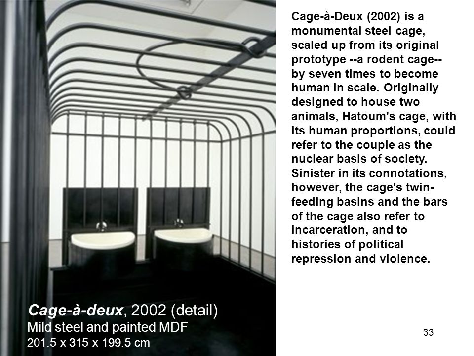 Cage-à-Deux (2002) is a monumental steel cage, scaled up from its original prototype --a rodent cage-- by seven times to become human in scale. Originally designed to house two animals, Hatoum s cage, with its human proportions, could refer to the couple as the nuclear basis of society. Sinister in its connotations, however, the cage s twin-feeding basins and the bars of the cage also refer to incarceration, and to histories of political repression and violence.