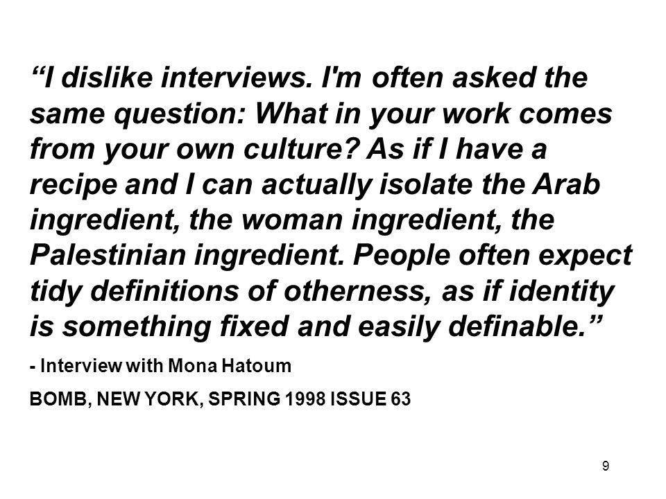 I dislike interviews. I m often asked the same question: What in your work comes from your own culture As if I have a recipe and I can actually isolate the Arab ingredient, the woman ingredient, the Palestinian ingredient. People often expect tidy definitions of otherness, as if identity is something fixed and easily definable.