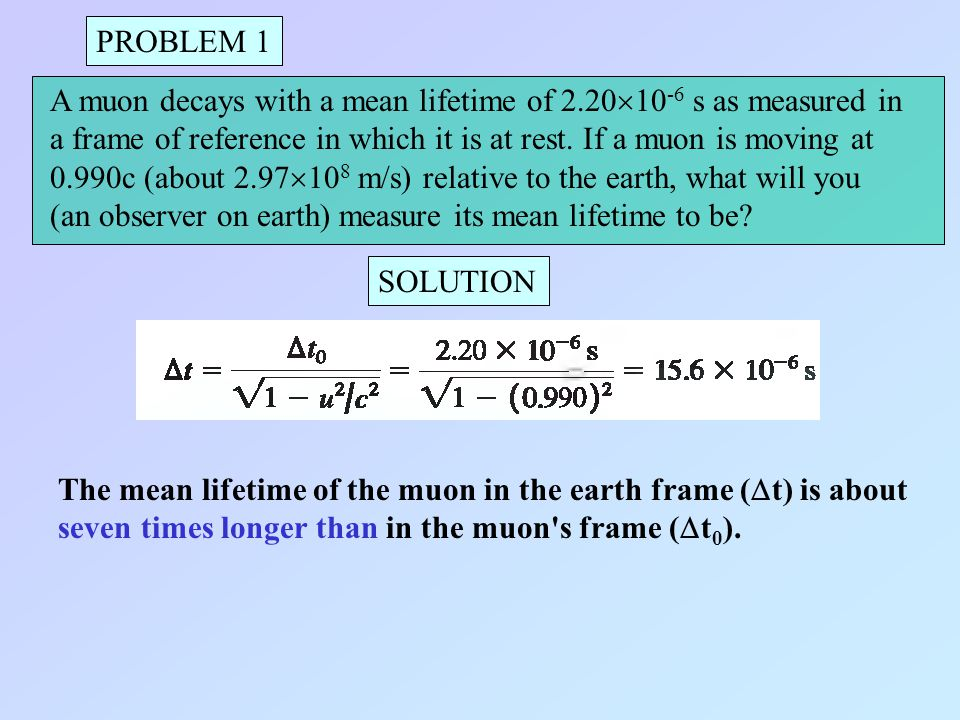 PROBLEM 1 A muon decays with a mean lifetime of 2.2010-6 s as measured in. a frame of reference in which it is at rest. If a muon is moving at.