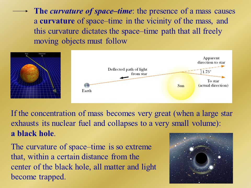 The curvature of space–time: the presence of a mass causes a curvature of space–time in the vicinity of the mass, and this curvature dictates the space–time path that all freely moving objects must follow