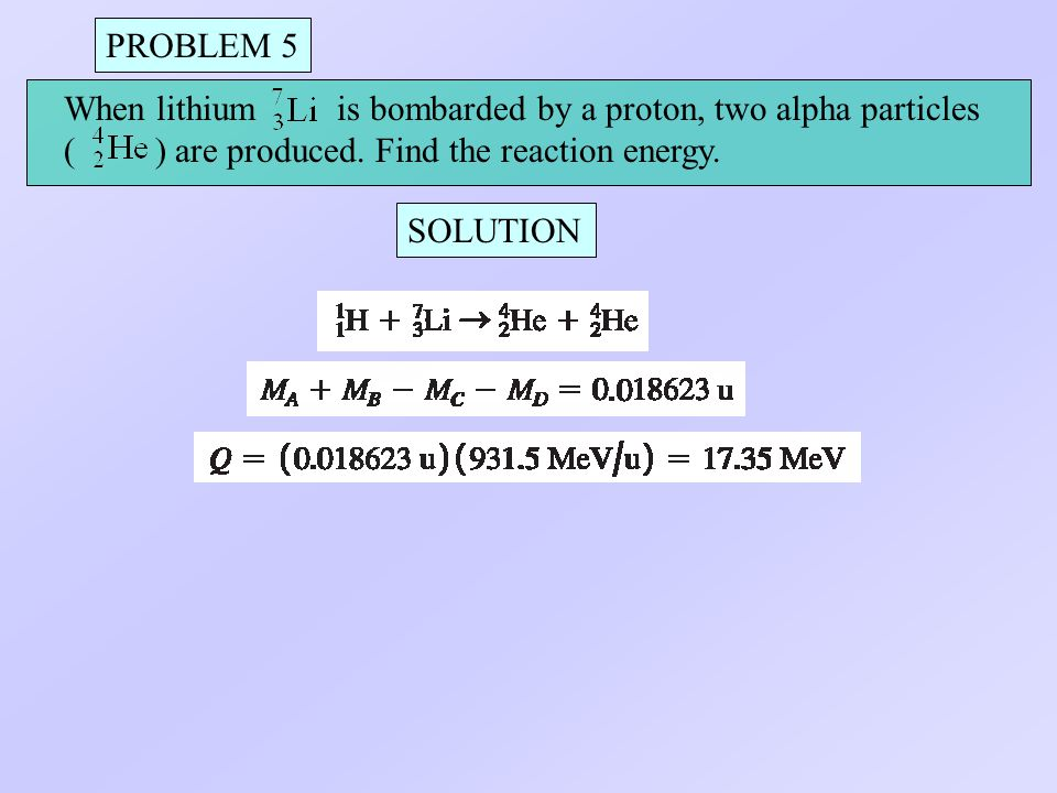PROBLEM 5 When lithium is bombarded by a proton, two alpha particles. ( ) are produced. Find the reaction energy.