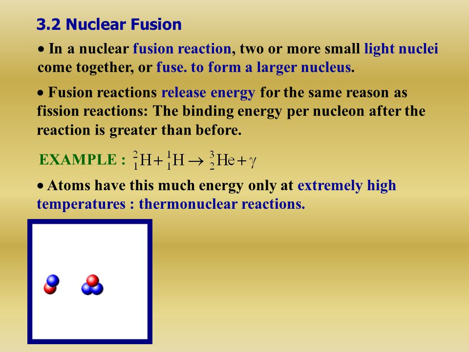 3.2 Nuclear Fusion  In a nuclear fusion reaction, two or more small light nuclei. come together, or fuse. to form a larger nucleus.