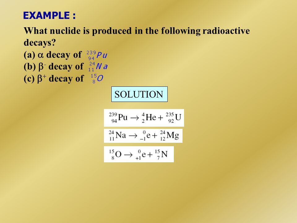 EXAMPLE : What nuclide is produced in the following radioactive. decays (a)  decay of. (b) - decay of.