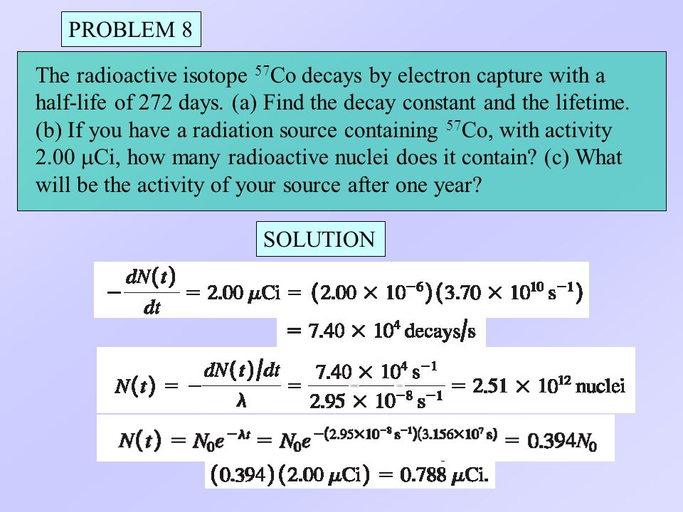 PROBLEM 8 The radioactive isotope 57Co decays by electron capture with a. half-life of 272 days. (a) Find the decay constant and the lifetime.