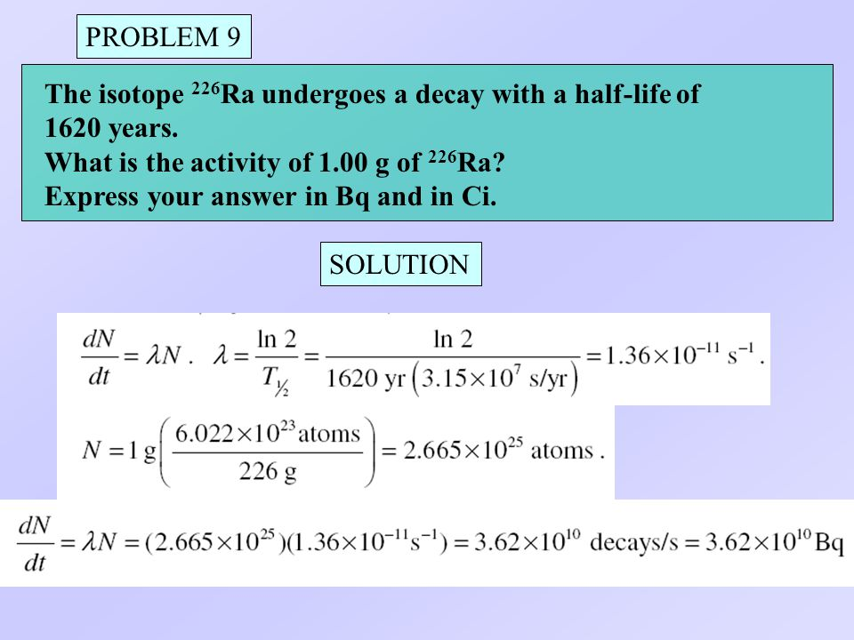 PROBLEM 9 The isotope 226Ra undergoes a decay with a half-life of. 1620 years. What is the activity of 1.00 g of 226Ra
