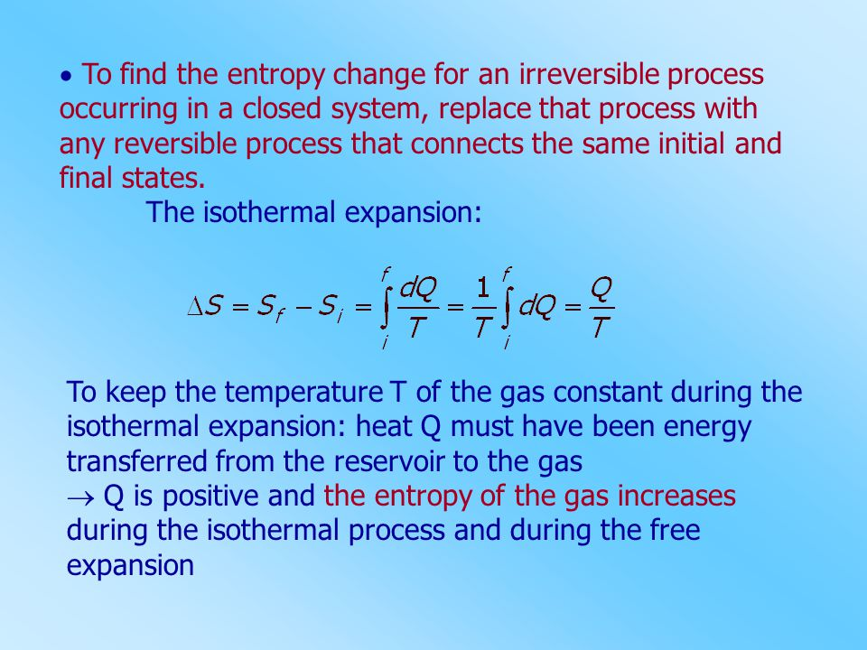  To find the entropy change for an irreversible process occurring in a closed system, replace that process with any reversible process that connects the same initial and final states.