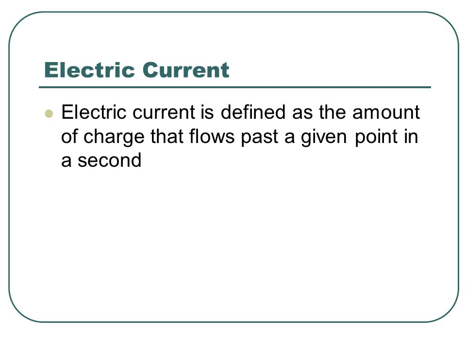 Electric Current Electric current is defined as the amount of charge that flows past a given point in a second.