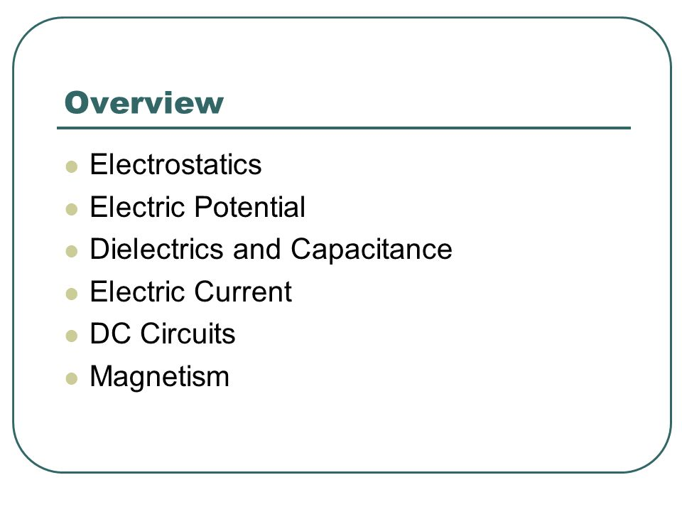 Overview Electrostatics Electric Potential Dielectrics and Capacitance