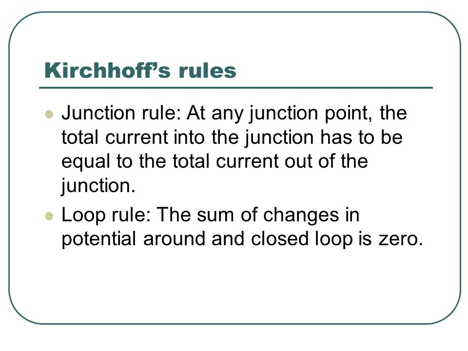 Kirchhoff's rules Junction rule: At any junction point, the total current into the junction has to be equal to the total current out of the junction.